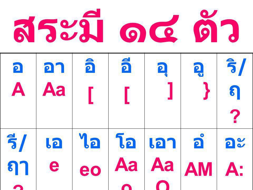 สระมี ๑๔ ตัว อ A อา Aa อิ [ อี อุ a ] อู a } ริ/ฤ รี/ฤๅ เอ e ไอ eo